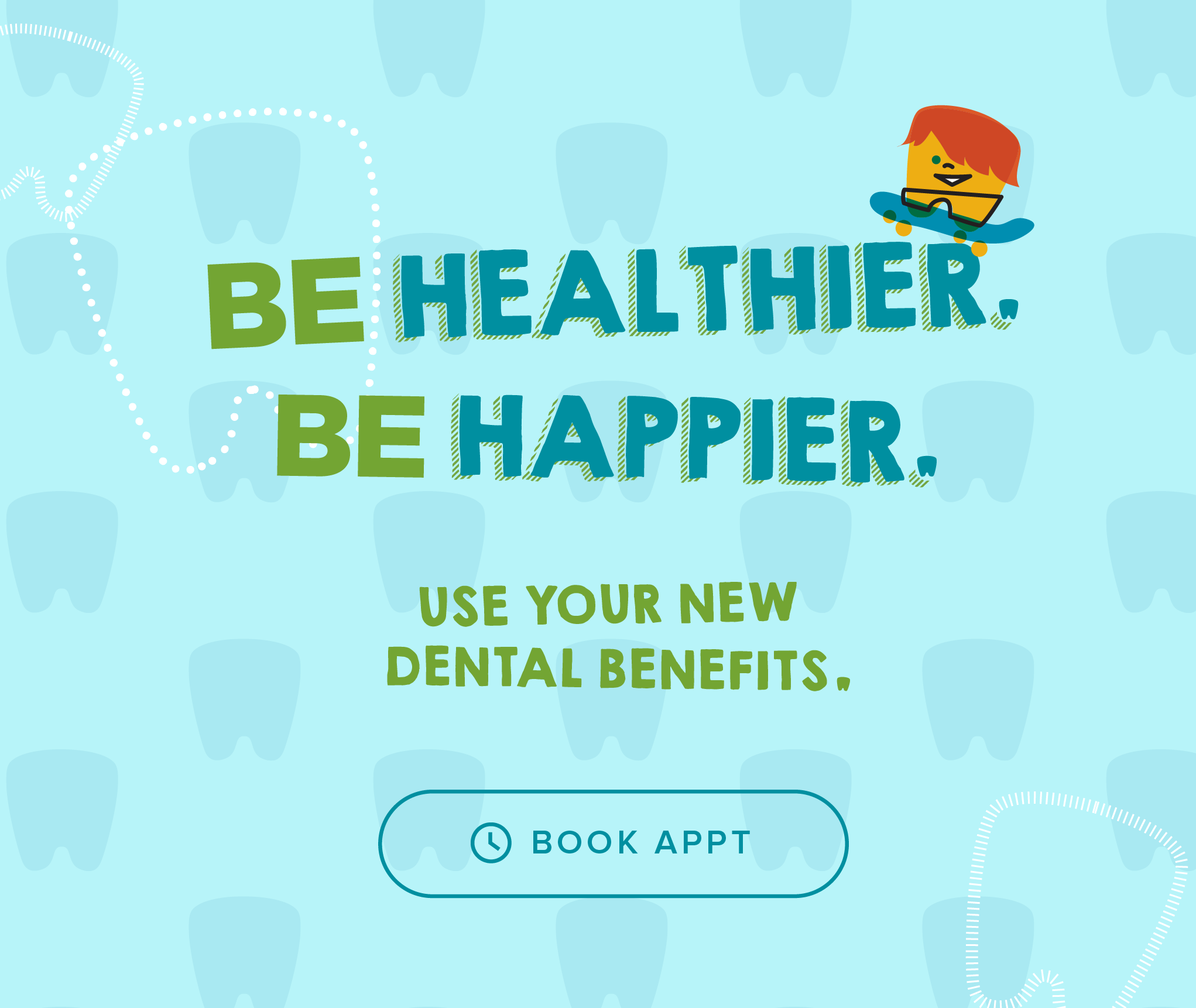 Be Healthier. Be Happier. Use your new dental benefits. - Every Kid's Dentist & Orthodontics